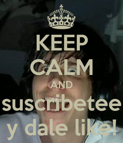 Poster: KEEP CALM AND suscribetee y dale like!