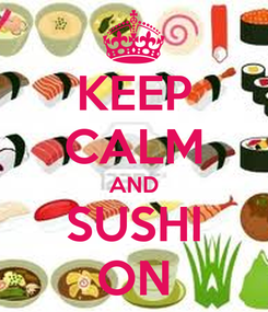 Poster: KEEP CALM AND SUSHI ON