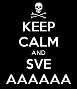 Poster: KEEP CALM AND SVE AAAAAA