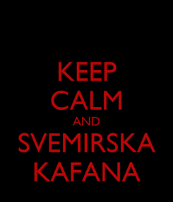 Poster: KEEP CALM AND SVEMIRSKA KAFANA