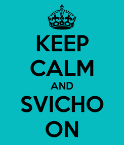Poster: KEEP CALM AND SVICHO ON