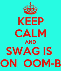 Poster: KEEP CALM AND SWAG IS  ON  OOM-B