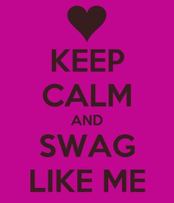 Poster: KEEP CALM AND SWAG LIKE ME