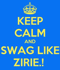 Poster: KEEP CALM AND SWAG LIKE ZIRIE.!