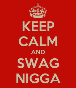 Poster: KEEP CALM AND SWAG NIGGA