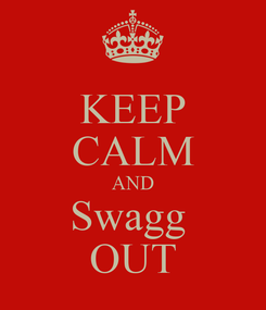 Poster: KEEP CALM AND Swagg  OUT
