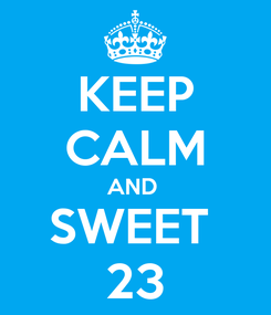 Poster: KEEP CALM AND  SWEET  23