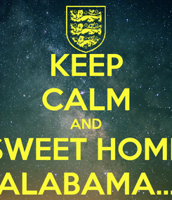Poster: KEEP CALM AND SWEET HOME ALABAMA…