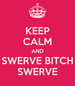 Poster: KEEP CALM AND SWERVE BITCH SWERVE