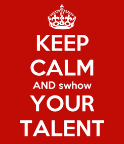 Poster: KEEP CALM AND swhow YOUR TALENT