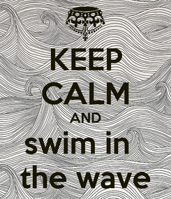 Poster: KEEP CALM AND swim in   the wave