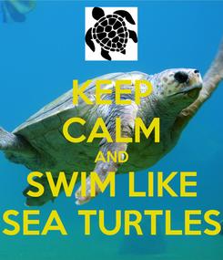 Poster: KEEP CALM AND SWIM LIKE SEA TURTLES