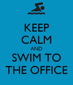 Poster: KEEP CALM AND SWIM TO THE OFFICE