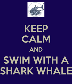 Poster: KEEP CALM AND  SWIM WITH A    SHARK WHALE