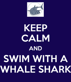 Poster: KEEP CALM AND  SWIM WITH A    WHALE SHARK