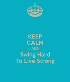 Poster: KEEP CALM AND Swing Hard To Live Strong