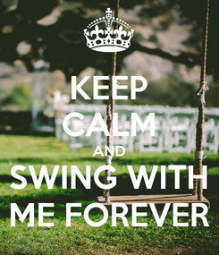 Poster: KEEP CALM AND SWING WITH ME FOREVER