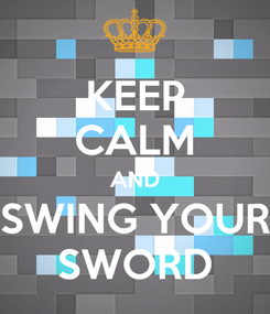 Poster: KEEP CALM AND SWING YOUR SWORD