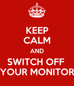 Poster: KEEP CALM AND SWITCH OFF  YOUR MONITOR
