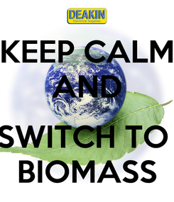 Poster: KEEP CALM AND  SWITCH TO  BIOMASS