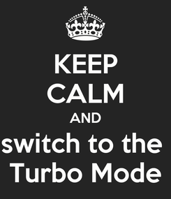 Poster: KEEP CALM AND switch to the  Turbo Mode