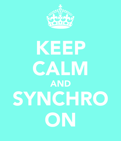 Poster: KEEP CALM AND SYNCHRO ON