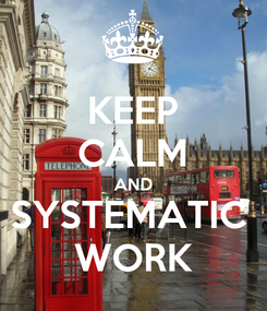 Poster: KEEP CALM AND SYSTEMATIC  WORK
