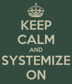 Poster: KEEP CALM AND SYSTEMIZE ON