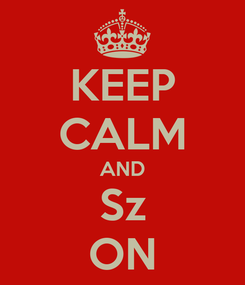 Poster: KEEP CALM AND Sz ON