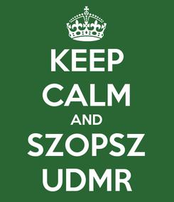 Poster: KEEP CALM AND SZOPSZ UDMR