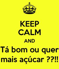 Poster: KEEP CALM AND Tá bom ou quer mais açúcar ??!!