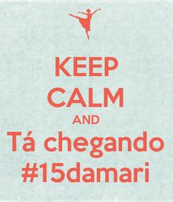 Poster: KEEP CALM AND Tá chegando #15damari