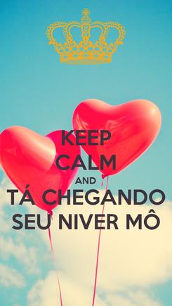 Poster: KEEP CALM AND TÁ CHEGANDO SEU NIVER MÔ