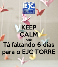 Poster: KEEP CALM AND Tá faltando 6 dias para o EJC TORRE