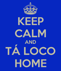 Poster: KEEP CALM AND TÁ LOCO HOME