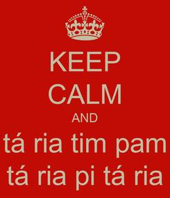 Poster: KEEP CALM AND tá ria tim pam tá ria pi tá ria