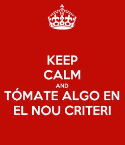 Poster: KEEP CALM AND TÓMATE ALGO EN EL NOU CRITERI