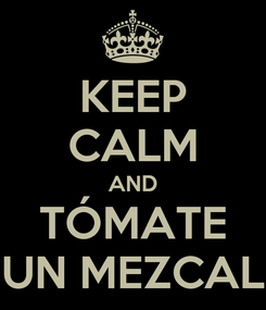 Poster: KEEP CALM AND TÓMATE UN MEZCAL