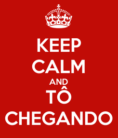 Poster: KEEP CALM AND TÔ CHEGANDO