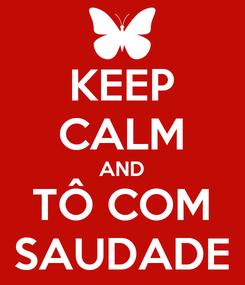 Poster: KEEP CALM AND TÔ COM SAUDADE