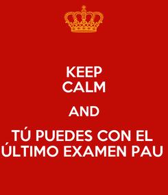 Poster: KEEP CALM AND TÚ PUEDES CON EL  ÚLTIMO EXAMEN PAU