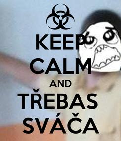 Poster: KEEP CALM AND TŘEBAS  SVÁČA