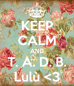 Poster: KEEP CALM AND T. A. D. B. Lulù <3