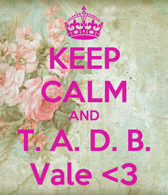 Poster: KEEP CALM AND T. A. D. B. Vale <3