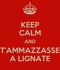 Poster: KEEP CALM AND T'AMMAZZASSE A LIGNATE
