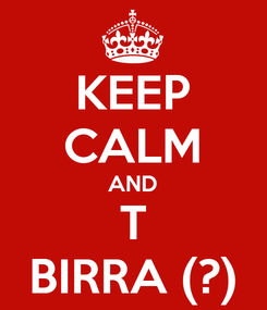 Poster: KEEP CALM AND T BIRRA (?)