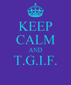 Poster: KEEP CALM AND T.G.I.F.