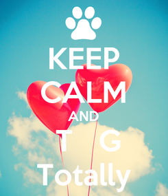 Poster: KEEP CALM AND  T   G Totally