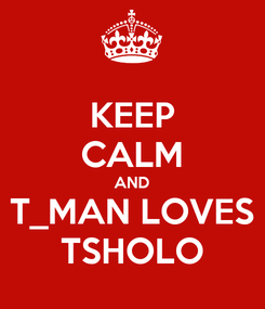 Poster: KEEP CALM AND T_MAN LOVES TSHOLO