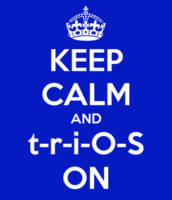 Poster: KEEP CALM AND t-r-i-O-S ON
